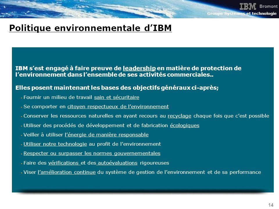 Bromont Groupe Systèmes et technologie 14 Politique environnementale dIBM IBM sest engagé à faire preuve de leadership en matière de protection de len