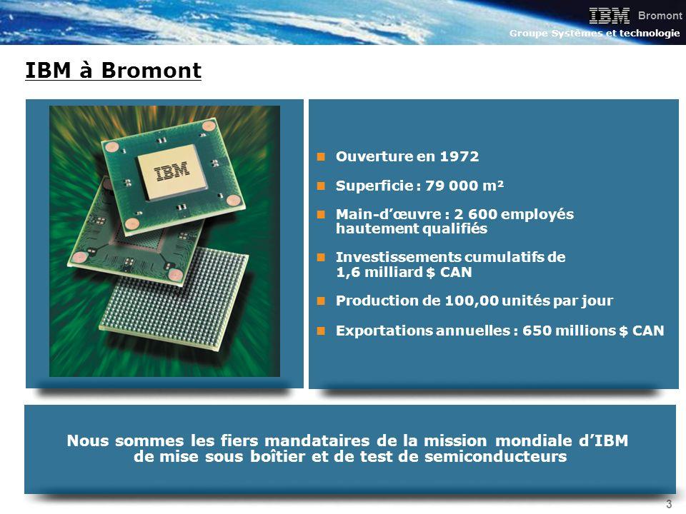 Bromont Groupe Systèmes et technologie 4 TransporteursAssemblage Bromont Tranches Notre mission et nos clients Test électrique Lassemblage et le développement des semiconducteurs les plus évolués au monde pour la gamme complète des produits IBM et ceux de nos partenaires OEM.