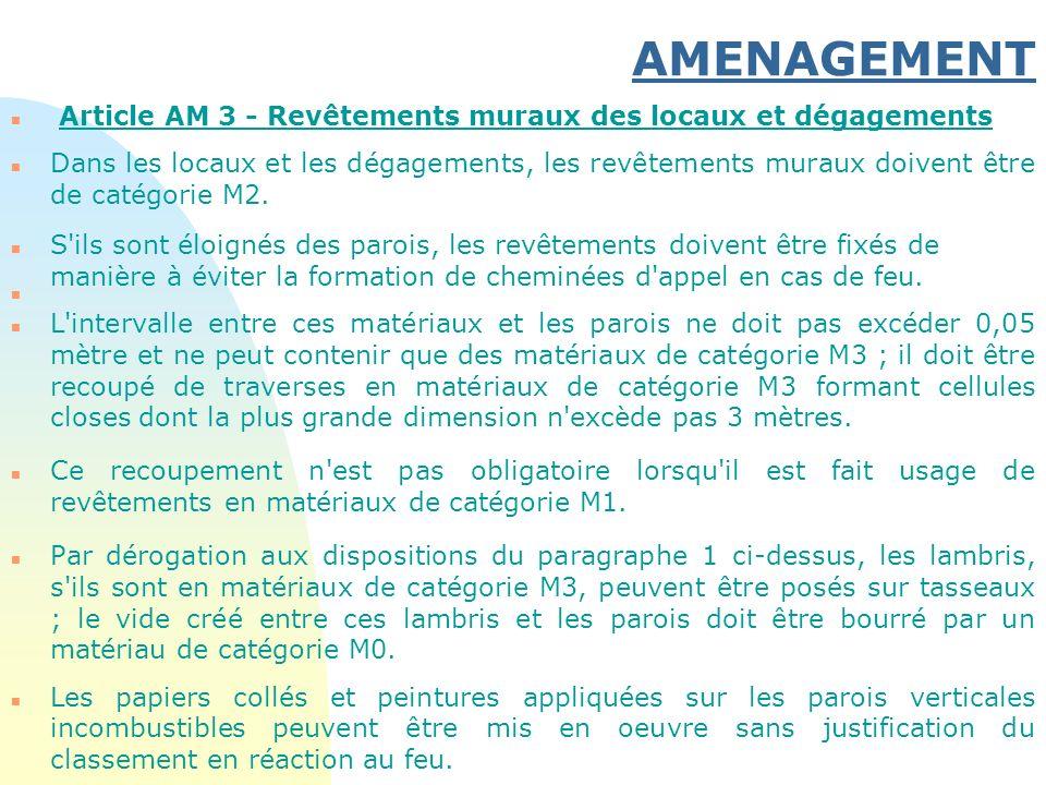 AMENAGEMENT n Article AM 3 - Revêtements muraux des locaux et dégagements n Dans les locaux et les dégagements, les revêtements muraux doivent être de