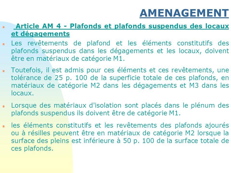 AMENAGEMENT n Article AM 4 - Plafonds et plafonds suspendus des locaux et dégagements n Les revêtements de plafond et les éléments constitutifs des pl
