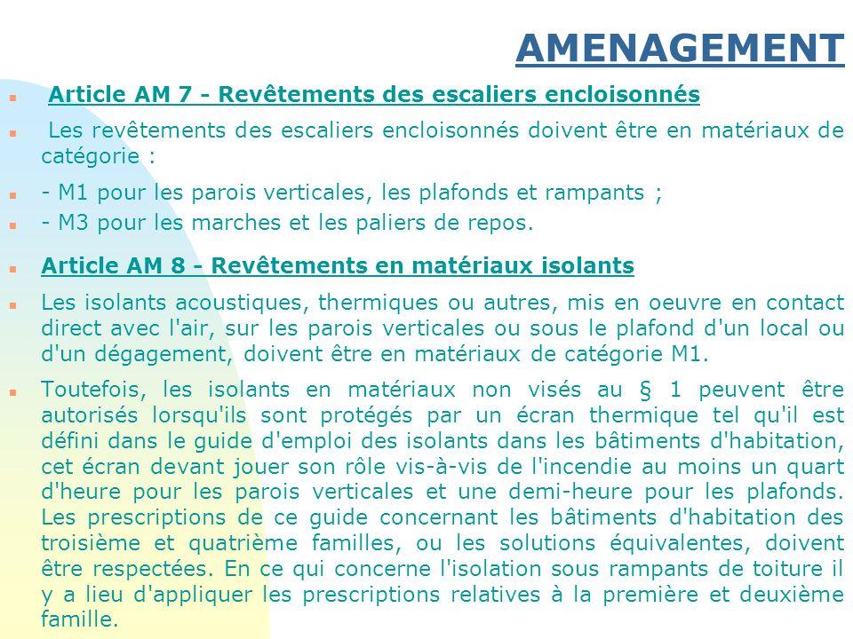 AMENAGEMENT n Article AM 7 - Revêtements des escaliers encloisonnés n Les revêtements des escaliers encloisonnés doivent être en matériaux de catégori