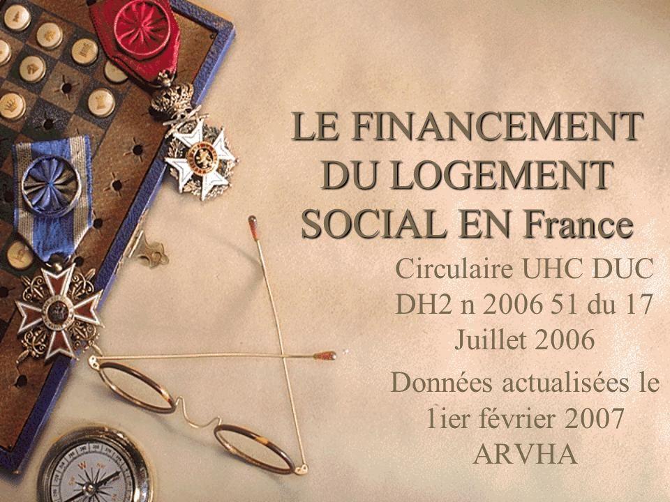 LE FINANCEMENT DU LOGEMENT SOCIAL EN France Circulaire UHC DUC DH2 n 2006 51 du 17 Juillet 2006 Données actualisées le 1ier février 2007 ARVHA