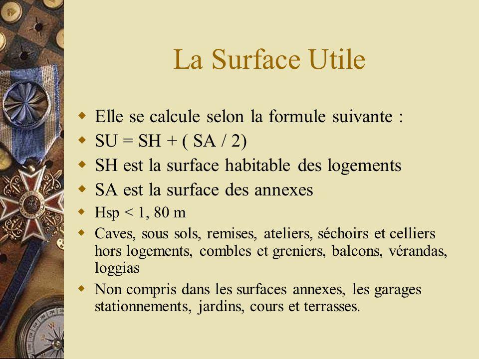 La Surface Utile Elle se calcule selon la formule suivante : SU = SH + ( SA / 2) SH est la surface habitable des logements SA est la surface des annex
