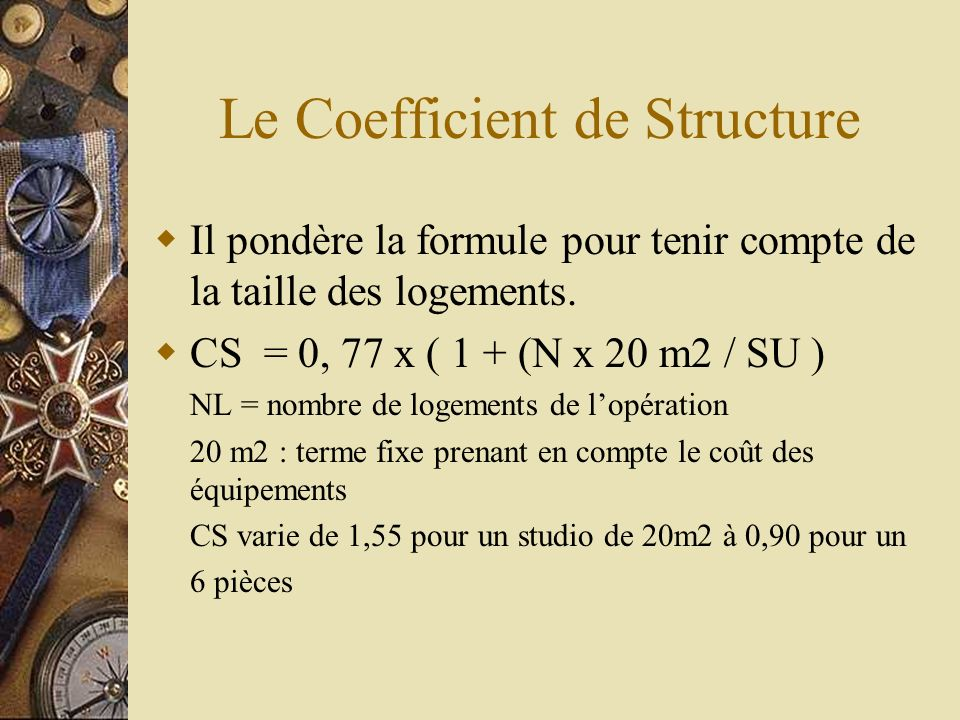 Le Coefficient de Structure Il pondère la formule pour tenir compte de la taille des logements. CS = 0, 77 x ( 1 + (N x 20 m2 / SU ) NL = nombre de lo
