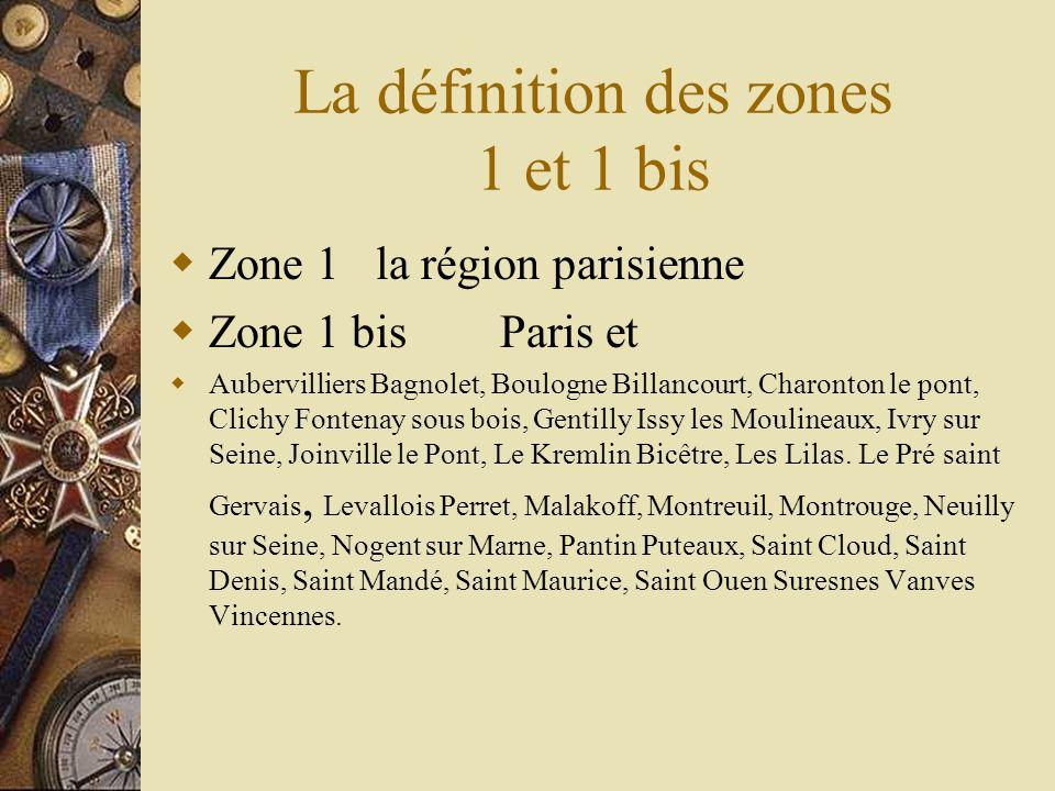 La définition des zones 1 et 1 bis Zone 1 la région parisienne Zone 1 bis Paris et Aubervilliers Bagnolet, Boulogne Billancourt, Charonton le pont, Cl