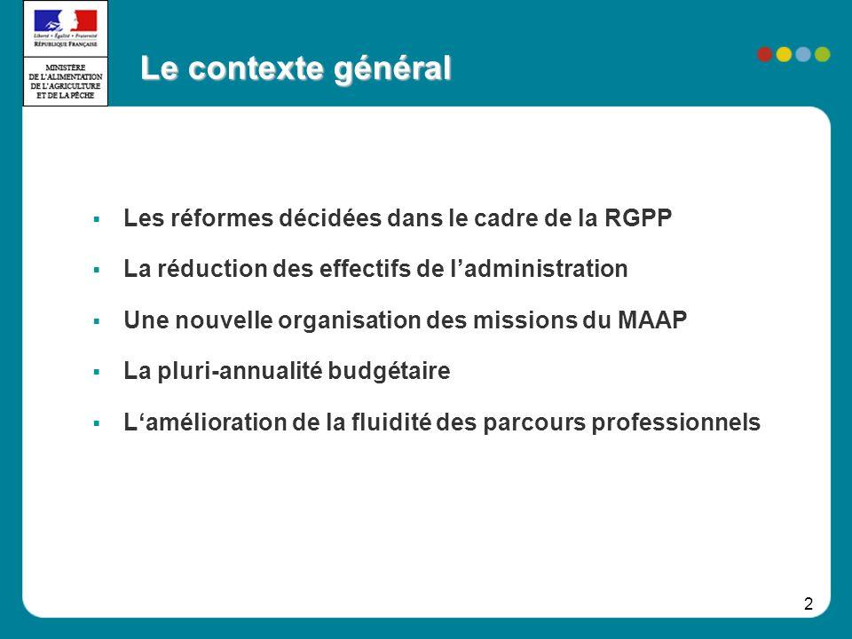 2 Les réformes décidées dans le cadre de la RGPP La réduction des effectifs de ladministration Une nouvelle organisation des missions du MAAP La pluri-annualité budgétaire Lamélioration de la fluidité des parcours professionnels Le contexte général