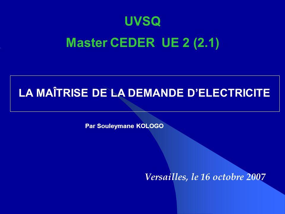 UVSQ Master CEDER UE 2 (2.1) Versailles, le 16 octobre 2007 LA MAÎTRISE DE LA DEMANDE DELECTRICITE Par Souleymane KOLOGO