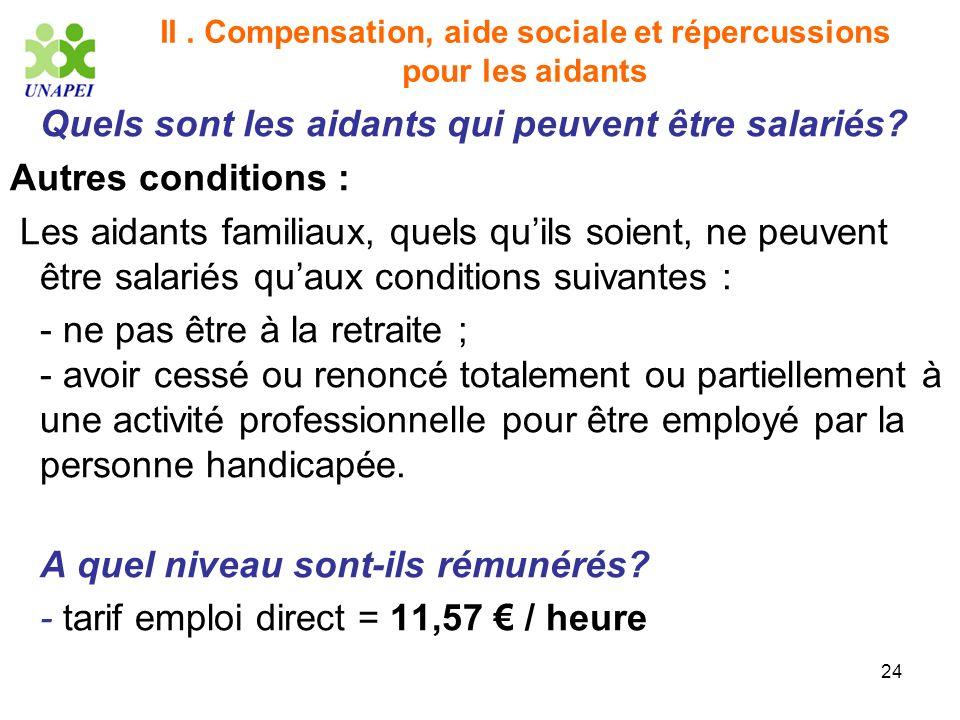 24 II. Compensation, aide sociale et répercussions pour les aidants Quels sont les aidants qui peuvent être salariés? Autres conditions : Les aidants