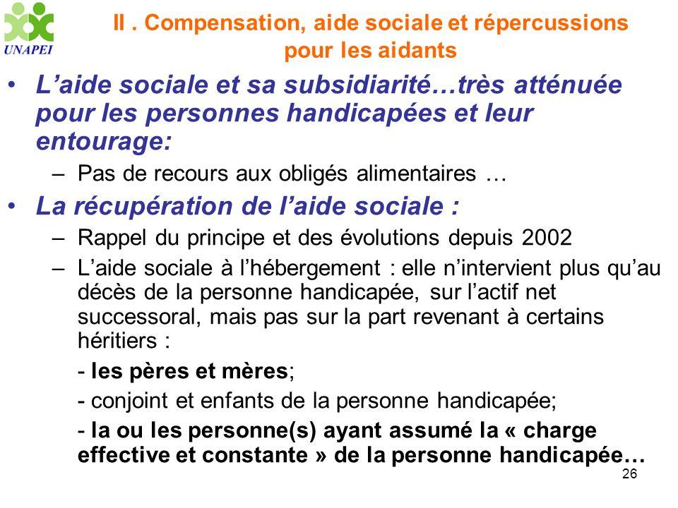 26 II. Compensation, aide sociale et répercussions pour les aidants Laide sociale et sa subsidiarité…très atténuée pour les personnes handicapées et l