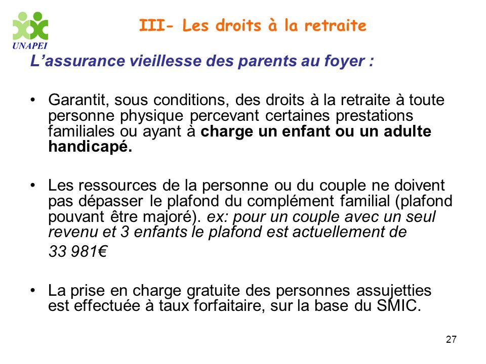 27 III- Les droits à la retraite Lassurance vieillesse des parents au foyer : Garantit, sous conditions, des droits à la retraite à toute personne phy