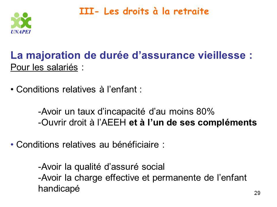 29 III- Les droits à la retraite La majoration de durée dassurance vieillesse : Pour les salariés : Conditions relatives à lenfant : -Avoir un taux di