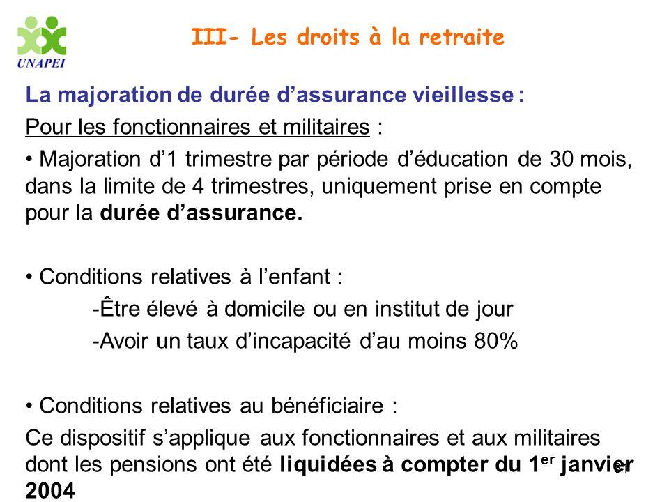 31 III- Les droits à la retraite La majoration de durée dassurance vieillesse : Pour les fonctionnaires et militaires : Majoration d1 trimestre par pé