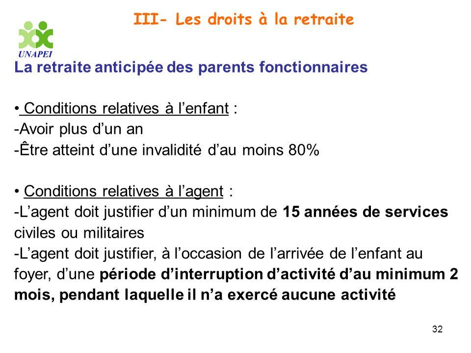 32 III- Les droits à la retraite La retraite anticipée des parents fonctionnaires Conditions relatives à lenfant : -Avoir plus dun an -Être atteint du