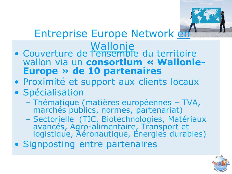 Entreprise Europe Network en Wallonie Couverture de lensemble du territoire wallon via un consortium « Wallonie- Europe » de 10 partenaires Proximité et support aux clients locaux Spécialisation –Thématique (matières européennes – TVA, marchés publics, normes, partenariat) –Sectorielle (TIC, Biotechnologies, Matériaux avancés, Agro-alimentaire, Transport et logistique, Aéronautique, Energies durables) Signposting entre partenaires