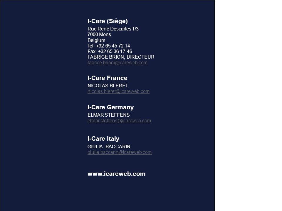 I-Care (Siège) Rue René Descartes 1/3 7000 Mons Belgium Tel: +32 65 45 72 14 Fax: +32 65 36 17 46 FABRICE BRION, DIRECTEUR fabrice.brion@icareweb.com I-Care France NICOLAS BLERET nicolas.bleret@icareweb.com I-Care Germany ELMAR STEFFENS elmar.steffens@icareweb.com I-Care Italy GIULIA BACCARIN giulia.baccarin@icareweb.com www.icareweb.com