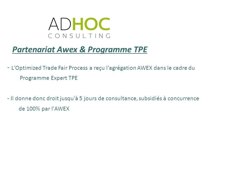 - L Optimized Trade Fair Process a reçu l agrégation AWEX dans le cadre du Programme Expert TPE - Il donne donc droit jusqu à 5 jours de consultance, subsidiés à concurrence de 100% par l AWEX Partenariat Awex & Programme TPE