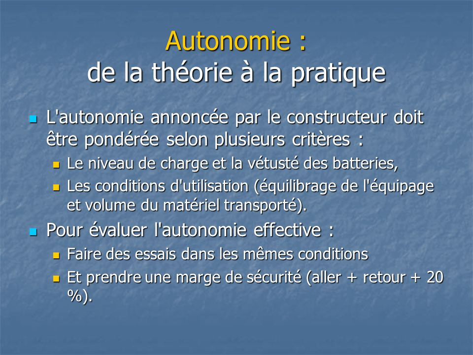 Autonomie : de la théorie à la pratique L'autonomie annoncée par le constructeur doit être pondérée selon plusieurs critères : L'autonomie annoncée pa