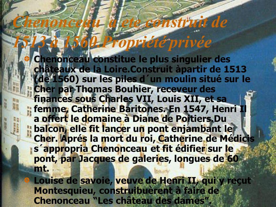 Chenonceau a ete construit de 1513 à 1560.Propriété privée Chenonceau constitue le plus singulier des châteaux de la Loire.Construit àpartir de 1513 (
