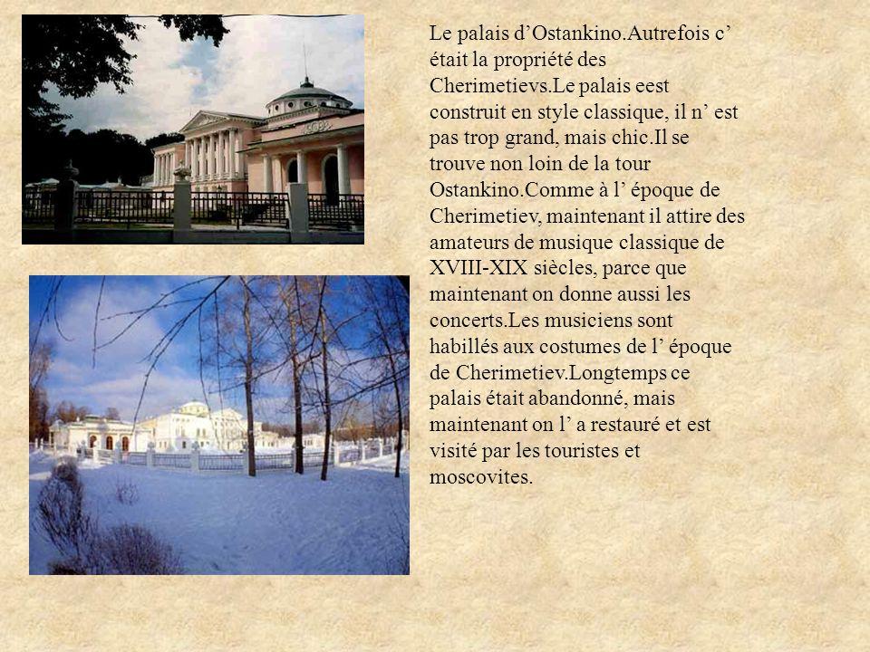 Le palais dOstankino.Autrefois c était la propriété des Cherimetievs.Le palais eest construit en style classique, il n est pas trop grand, mais chic.I
