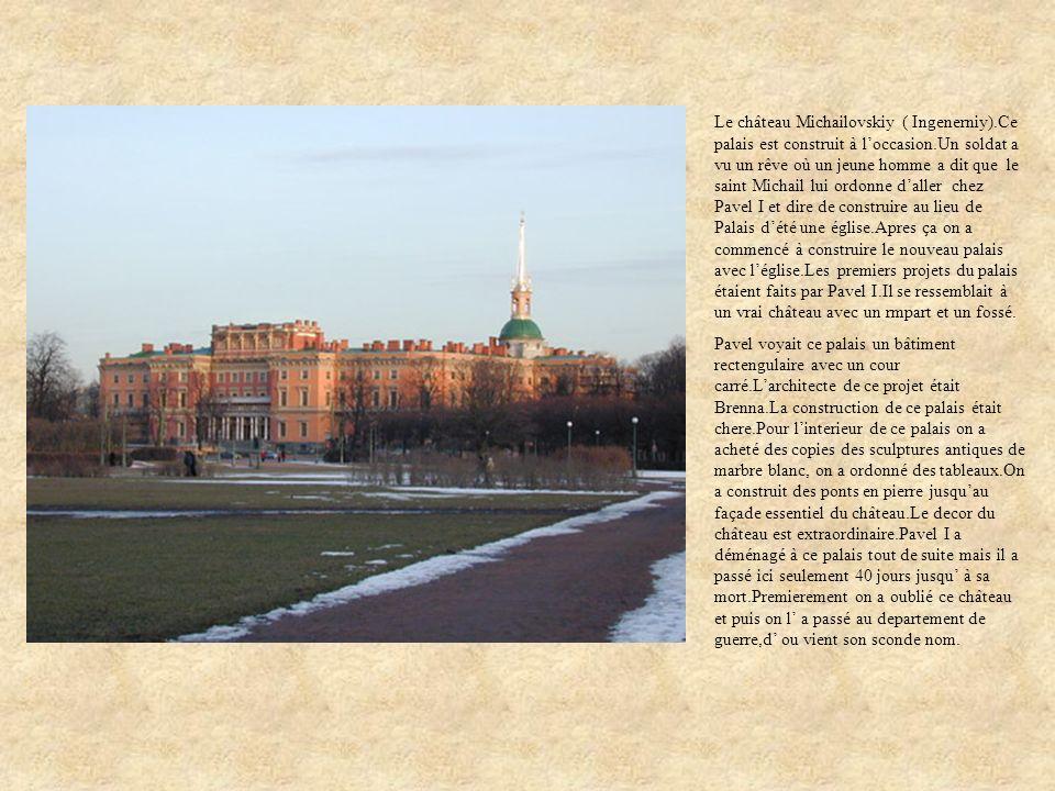 Le château Michailovskiy ( Ingenerniy).Ce palais est construit à loccasion.Un soldat a vu un rêve où un jeune homme a dit que le saint Michail lui ord