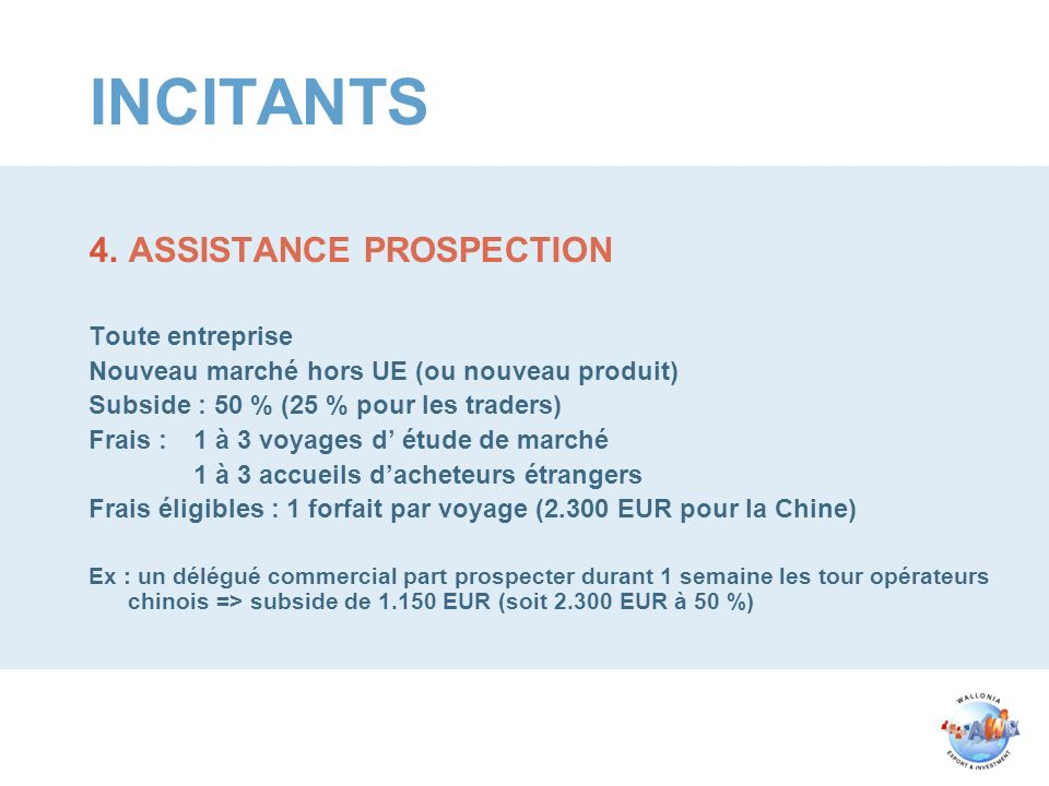 INCITANTS 4.ASSISTANCE PROSPECTION Toute entreprise Nouveau marché hors UE (ou nouveau produit) Subside : 50 % (25 % pour les traders) Frais :1 à 3 voyages d étude de marché 1 à 3 accueils dacheteurs étrangers Frais éligibles : 1 forfait par voyage (2.300 EUR pour la Chine) Ex : un délégué commercial part prospecter durant 1 semaine les tour opérateurs chinois => subside de 1.150 EUR (soit 2.300 EUR à 50 %)