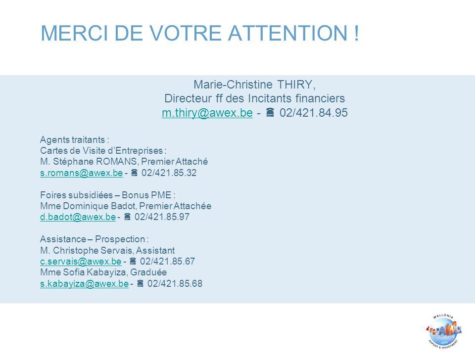MERCI DE VOTRE ATTENTION ! Marie-Christine THIRY, Directeur ff des Incitants financiers m.thiry@awex.bem.thiry@awex.be - 02/421.84.95 Agents traitants