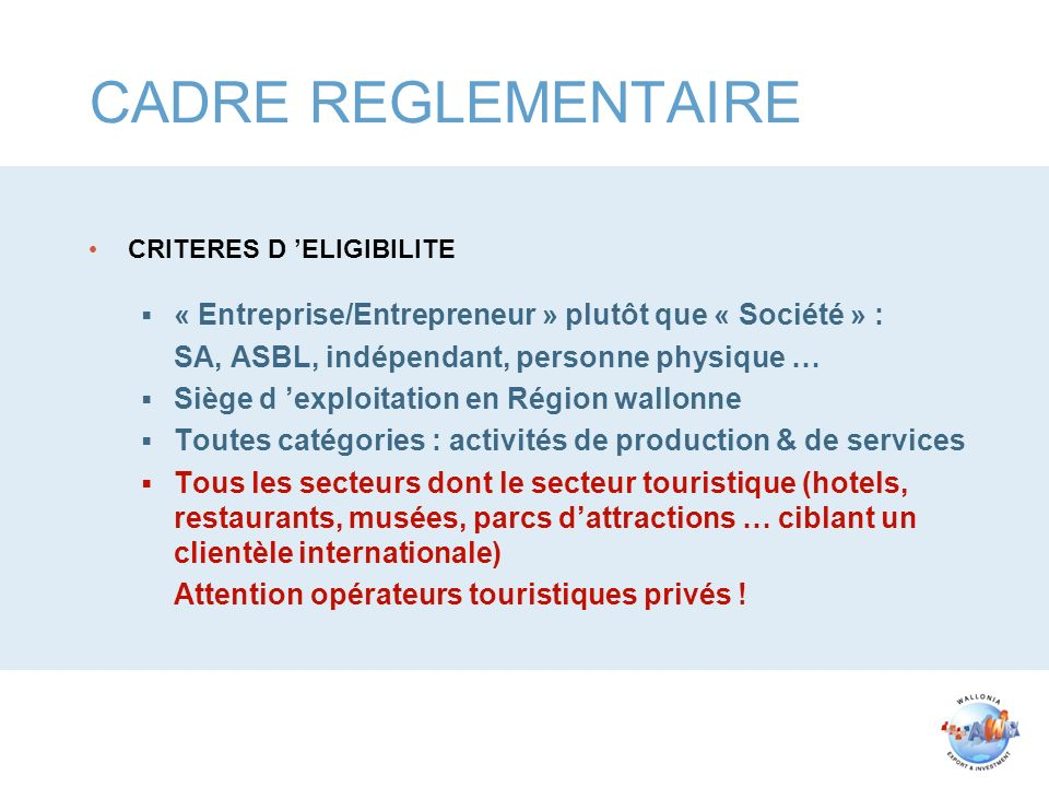 CADRE REGLEMENTAIRE CRITERES D ELIGIBILITE « Entreprise/Entrepreneur » plutôt que « Société » : SA, ASBL, indépendant, personne physique … Siège d exp