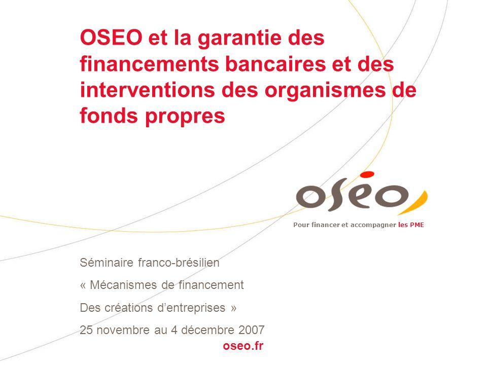 Pour financer et accompagner les PME oseo.fr OSEO et la garantie des financements bancaires et des interventions des organismes de fonds propres Séminaire franco-brésilien « Mécanismes de financement Des créations dentreprises » 25 novembre au 4 décembre 2007