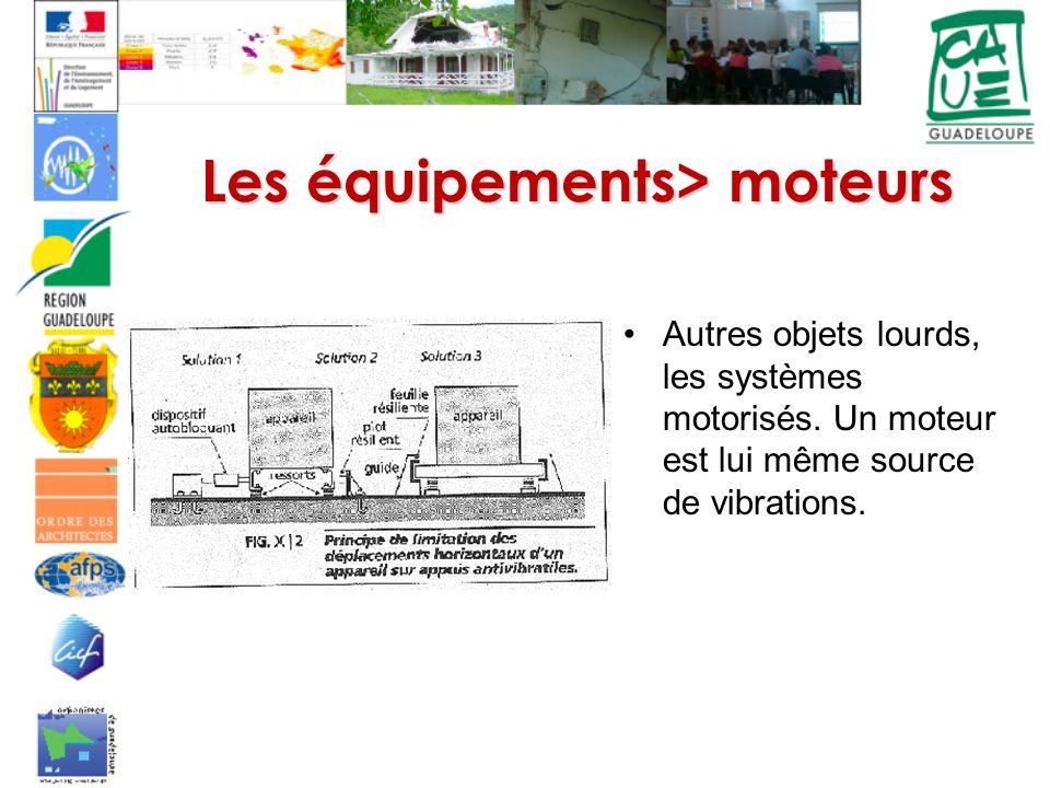 Autres objets lourds, les systèmes motorisés. Un moteur est lui même source de vibrations. Les équipements> moteurs