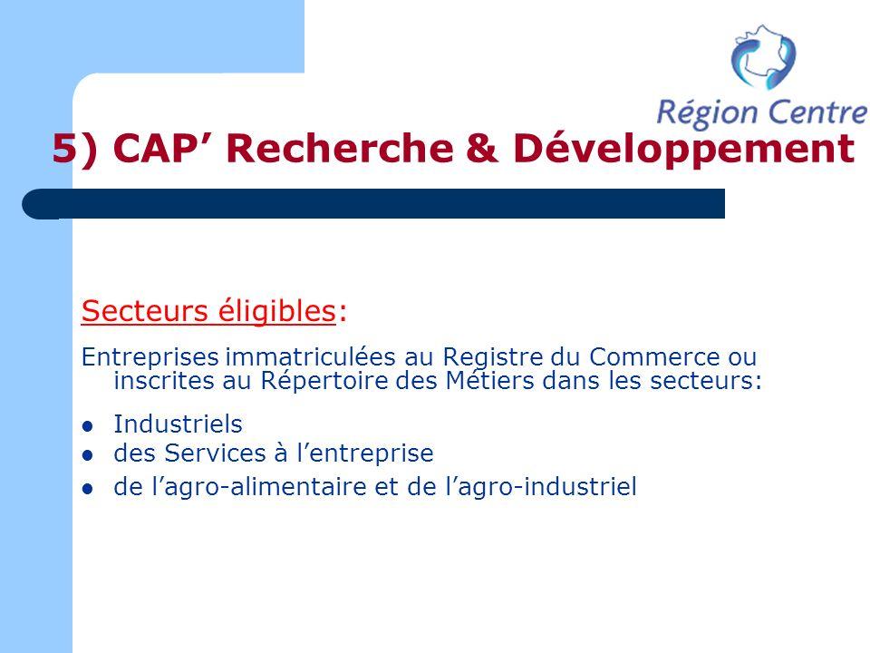 5) CAP Recherche & Développement Secteurs éligibles: Entreprises immatriculées au Registre du Commerce ou inscrites au Répertoire des Métiers dans les