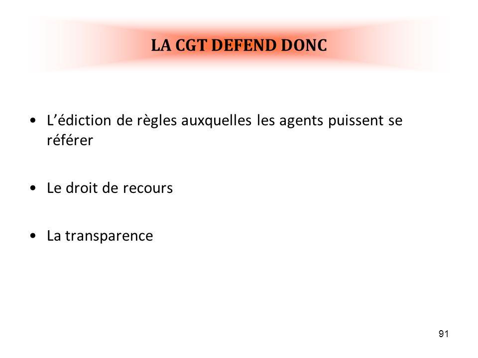 91 Lédiction de règles auxquelles les agents puissent se référer Le droit de recours La transparence LA CGT DEFEND DONC