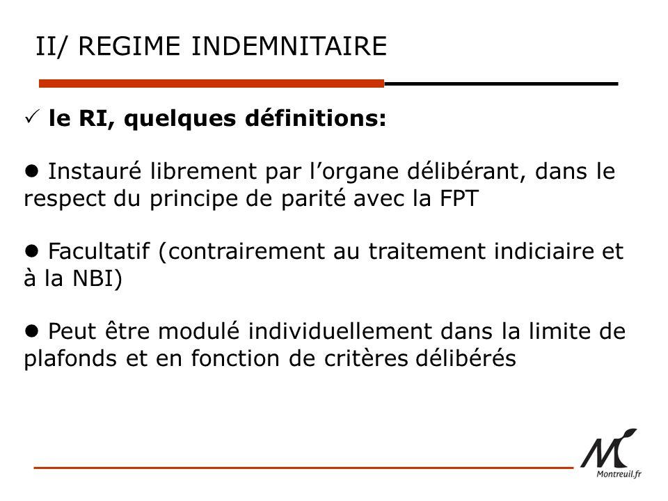 le RI, quelques définitions: Instauré librement par lorgane délibérant, dans le respect du principe de parité avec la FPT Facultatif (contrairement au traitement indiciaire et à la NBI) Peut être modulé individuellement dans la limite de plafonds et en fonction de critères délibérés II/ REGIME INDEMNITAIRE