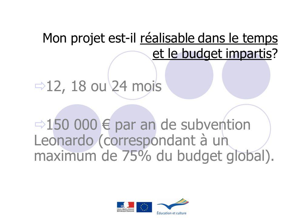 Mon projet est-il réalisable dans le temps et le budget impartis? 12, 18 ou 24 mois 150 000 par an de subvention Leonardo (correspondant à un maximum