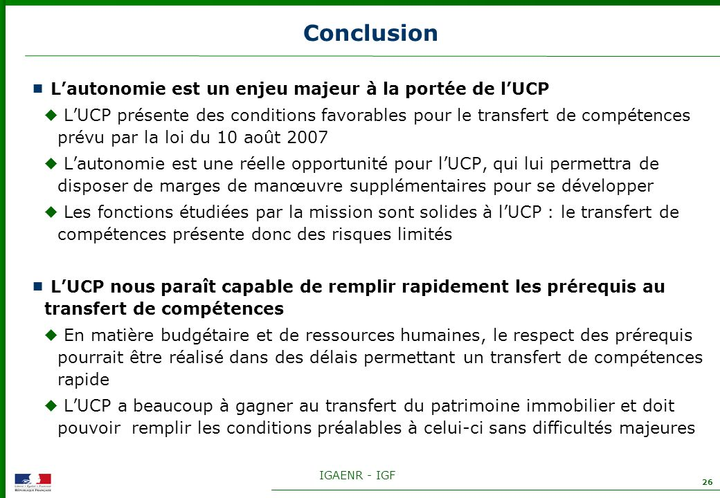 IGAENR - IGF 26 Conclusion Lautonomie est un enjeu majeur à la portée de lUCP LUCP présente des conditions favorables pour le transfert de compétences prévu par la loi du 10 août 2007 Lautonomie est une réelle opportunité pour lUCP, qui lui permettra de disposer de marges de manœuvre supplémentaires pour se développer Les fonctions étudiées par la mission sont solides à lUCP : le transfert de compétences présente donc des risques limités LUCP nous paraît capable de remplir rapidement les prérequis au transfert de compétences En matière budgétaire et de ressources humaines, le respect des prérequis pourrait être réalisé dans des délais permettant un transfert de compétences rapide LUCP a beaucoup à gagner au transfert du patrimoine immobilier et doit pouvoir remplir les conditions préalables à celui-ci sans difficultés majeures