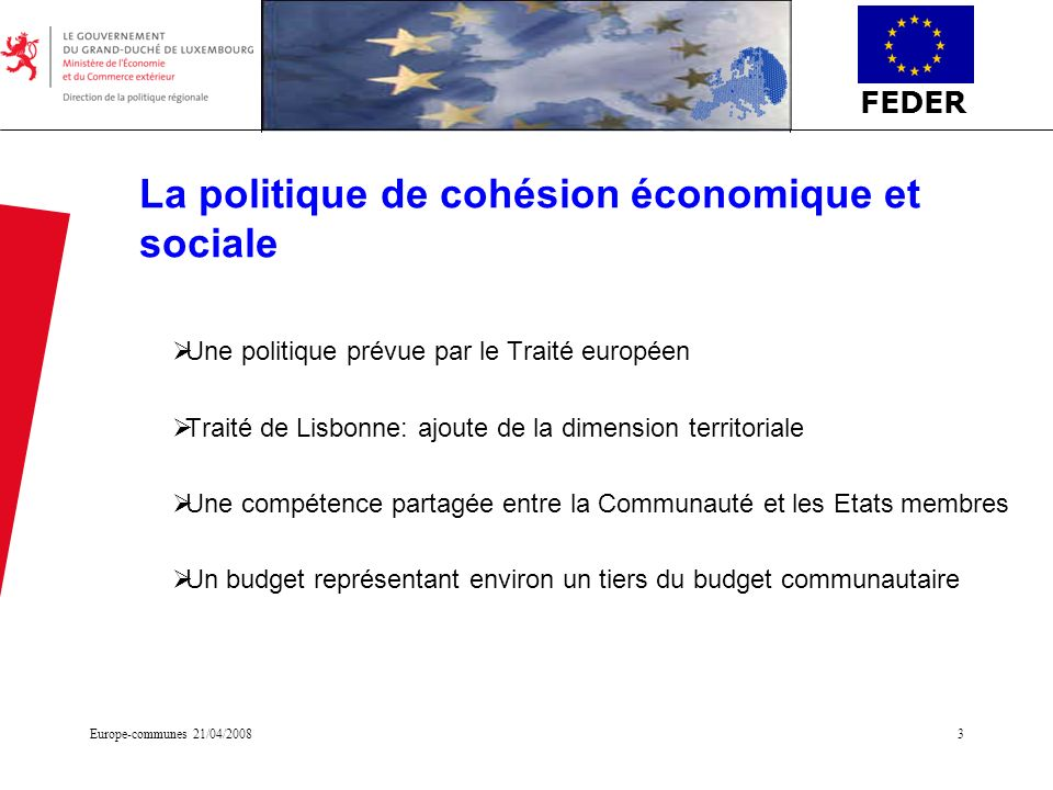FEDER Europe-communes 21/04/20083 La politique de cohésion économique et sociale Une politique prévue par le Traité européen Traité de Lisbonne: ajout