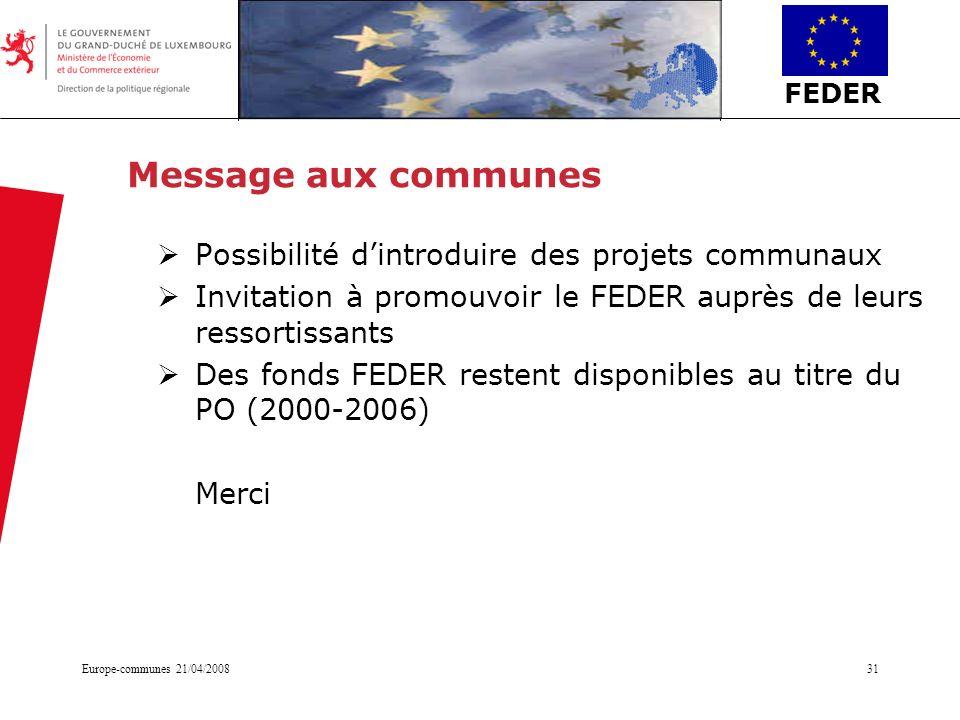 FEDER Europe-communes 21/04/200831 Message aux communes Possibilité dintroduire des projets communaux Invitation à promouvoir le FEDER auprès de leurs