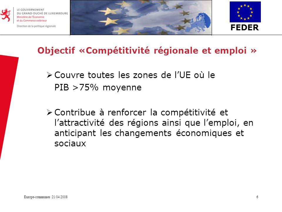 FEDER Europe-communes 21/04/20086 Objectif «Compétitivité régionale et emploi » Couvre toutes les zones de lUE où le PIB >75% moyenne Contribue à renf