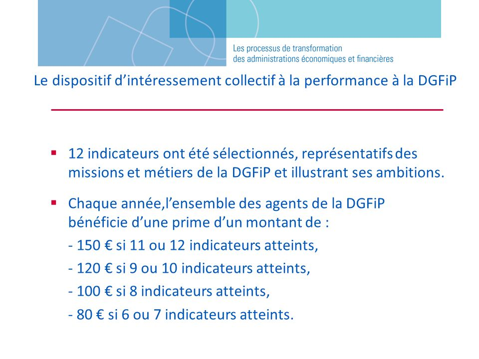 Le dispositif dintéressement collectif à la performance à la DGFiP 12 indicateurs ont été sélectionnés, représentatifs des missions et métiers de la D