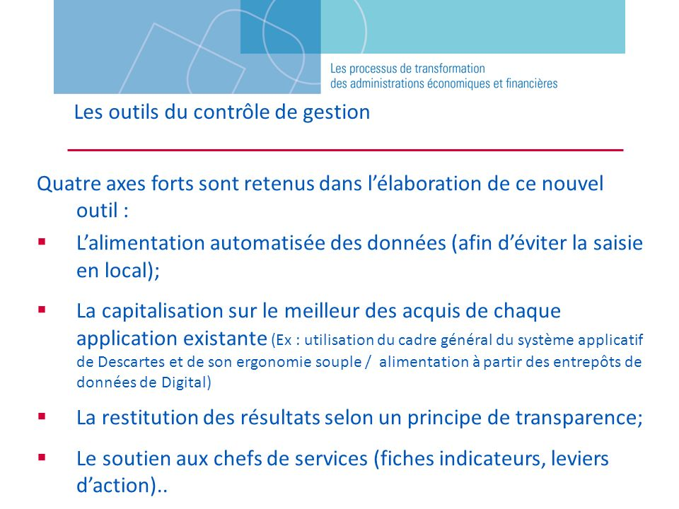 Les outils du contrôle de gestion Quatre axes forts sont retenus dans lélaboration de ce nouvel outil : Lalimentation automatisée des données (afin dé