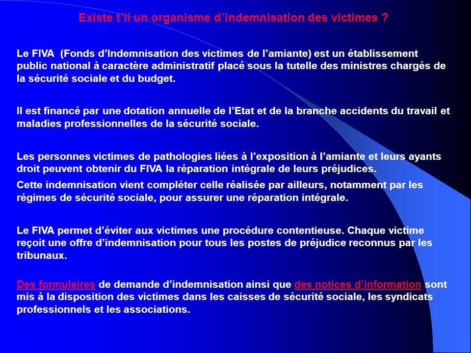 Existe til un organisme dindemnisation des victimes ? Le FIVA (Fonds dIndemnisation des victimes de lamiante) est un établissement public national à c