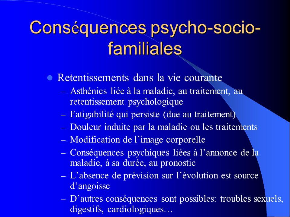 Cons é quences psycho-socio- familiales Retentissements dans la vie courante – Asthénies liée à la maladie, au traitement, au retentissement psycholog
