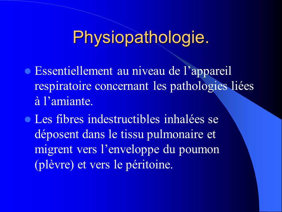 Physiopathologie. Essentiellement au niveau de lappareil respiratoire concernant les pathologies liées à lamiante. Les fibres indestructibles inhalées