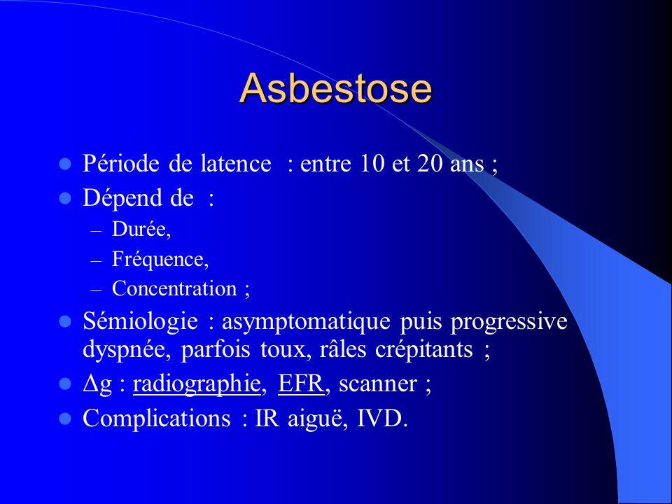 Asbestose Période de latence : entre 10 et 20 ans ; Dépend de : – Durée, – Fréquence, – Concentration ; Sémiologie : asymptomatique puis progressive d
