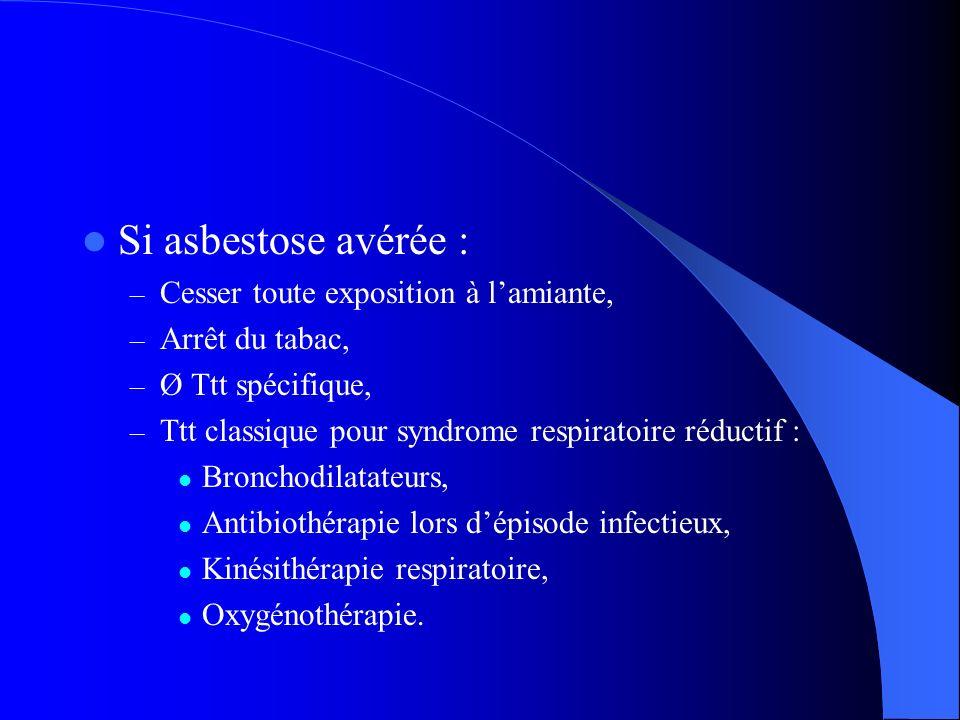 Si asbestose avérée : – Cesser toute exposition à lamiante, – Arrêt du tabac, – Ø Ttt spécifique, – Ttt classique pour syndrome respiratoire réductif