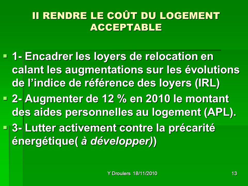 Y Droulers 18/11/201013 II RENDRE LE COÛT DU LOGEMENT ACCEPTABLE 1- Encadrer les loyers de relocation en calant les augmentations sur les évolutions de lindice de référence des loyers (IRL) 1- Encadrer les loyers de relocation en calant les augmentations sur les évolutions de lindice de référence des loyers (IRL) 2- Augmenter de 12 % en 2010 le montant des aides personnelles au logement (APL).