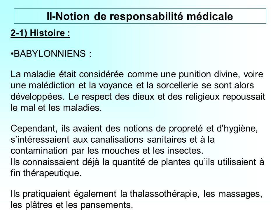 II-Notion de responsabilité médicale 2-1) Histoire : BABYLONNIENS : La maladie était considérée comme une punition divine, voire une malédiction et la