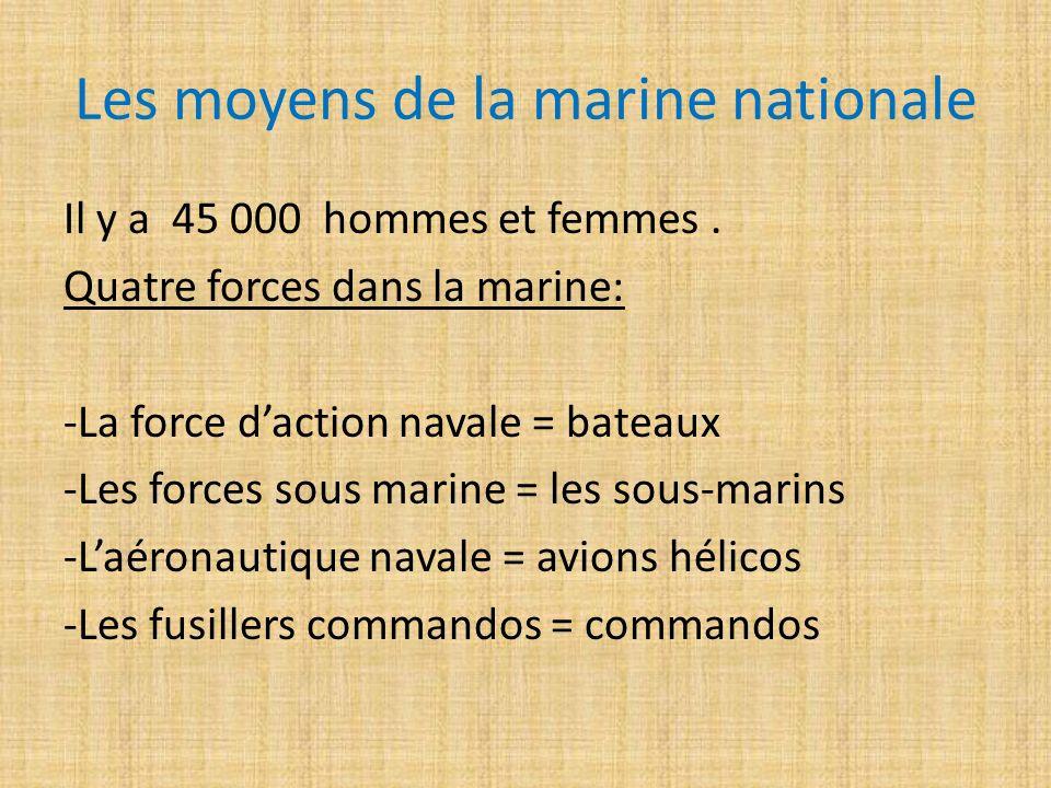 Les moyens de la marine nationale Il y a 45 000 hommes et femmes. Quatre forces dans la marine: -La force daction navale = bateaux -Les forces sous ma