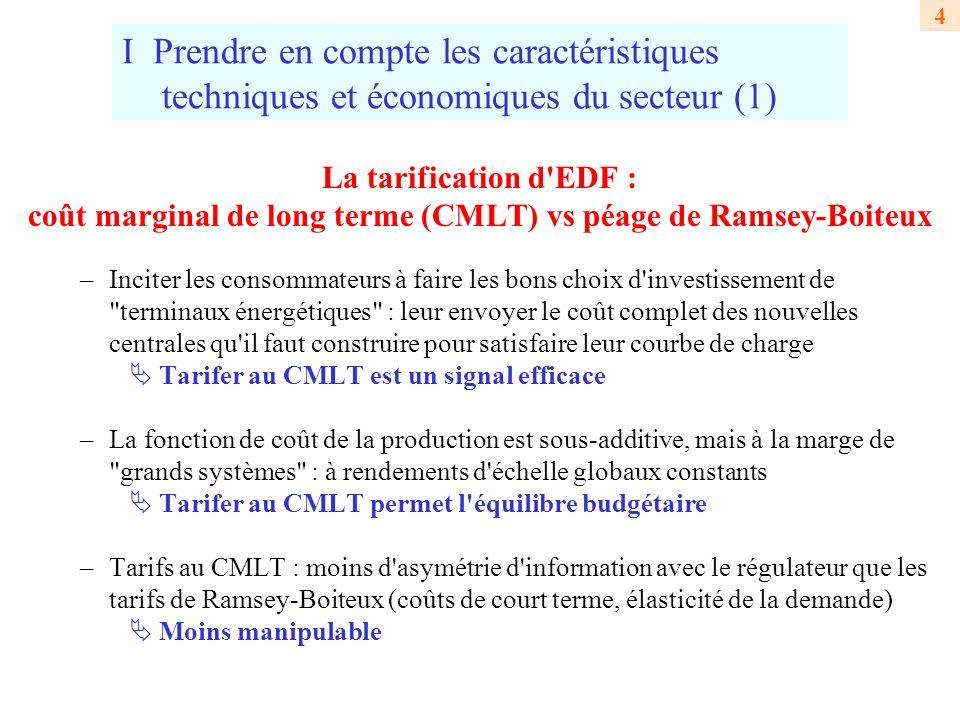 4 I Prendre en compte les caractéristiques techniques et économiques du secteur (1) La tarification d EDF : coût marginal de long terme (CMLT) vs péage de Ramsey-Boiteux –Inciter les consommateurs à faire les bons choix d investissement de terminaux énergétiques : leur envoyer le coût complet des nouvelles centrales qu il faut construire pour satisfaire leur courbe de charge Tarifer au CMLT est un signal efficace –La fonction de coût de la production est sous-additive, mais à la marge de grands systèmes : à rendements d échelle globaux constants Tarifer au CMLT permet l équilibre budgétaire –Tarifs au CMLT : moins d asymétrie d information avec le régulateur que les tarifs de Ramsey-Boiteux (coûts de court terme, élasticité de la demande) Moins manipulable