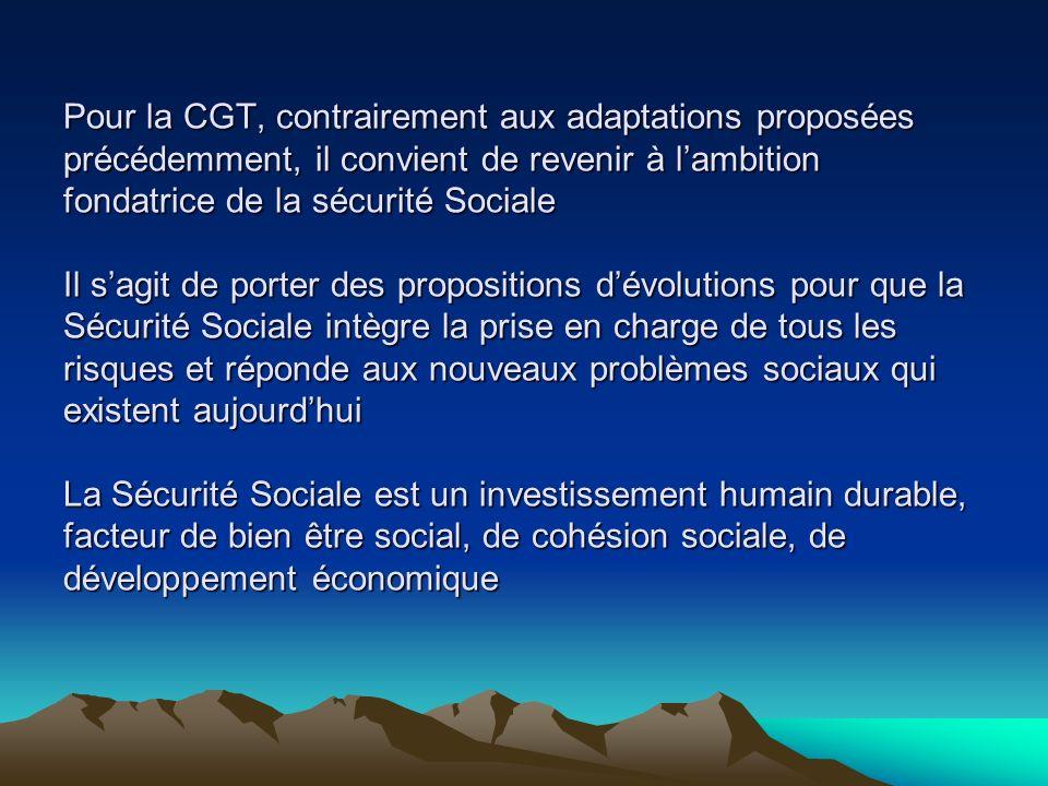 Pour la CGT, contrairement aux adaptations proposées précédemment, il convient de revenir à lambition fondatrice de la sécurité Sociale Il sagit de porter des propositions dévolutions pour que la Sécurité Sociale intègre la prise en charge de tous les risques et réponde aux nouveaux problèmes sociaux qui existent aujourdhui La Sécurité Sociale est un investissement humain durable, facteur de bien être social, de cohésion sociale, de développement économique