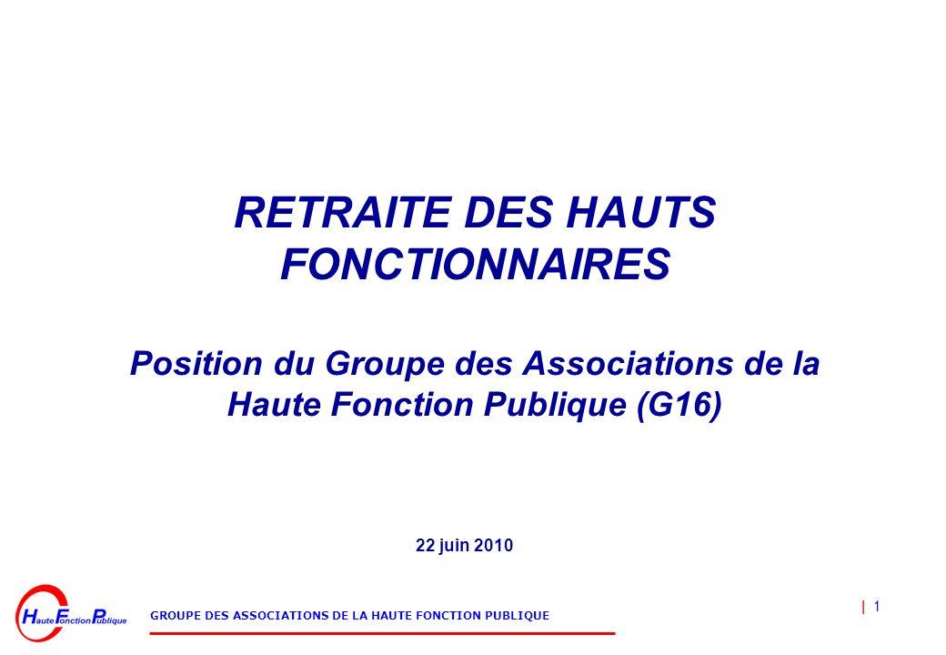| 1 GROUPE DES ASSOCIATIONS DE LA HAUTE FONCTION PUBLIQUE RETRAITE DES HAUTS FONCTIONNAIRES Position du Groupe des Associations de la Haute Fonction Publique (G16) 22 juin 2010